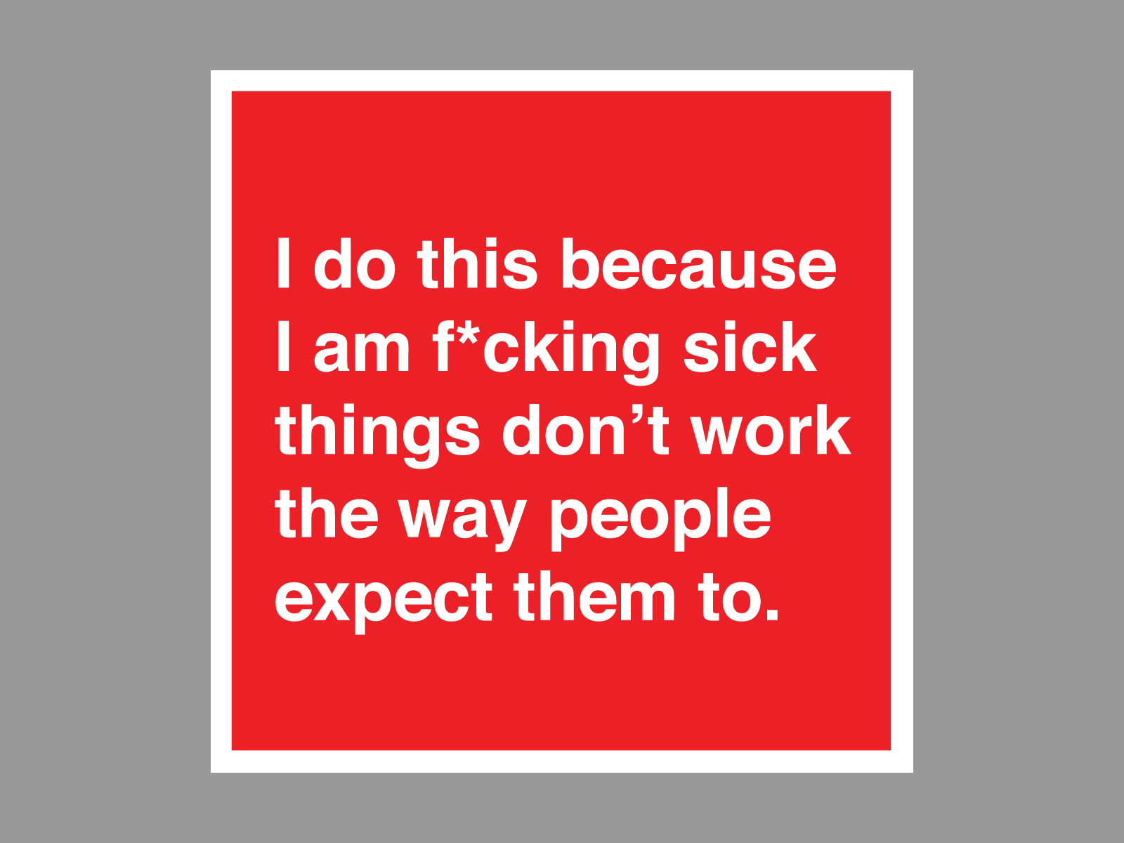 I do this because I am f*cking sick things do't work people expect them to sticker